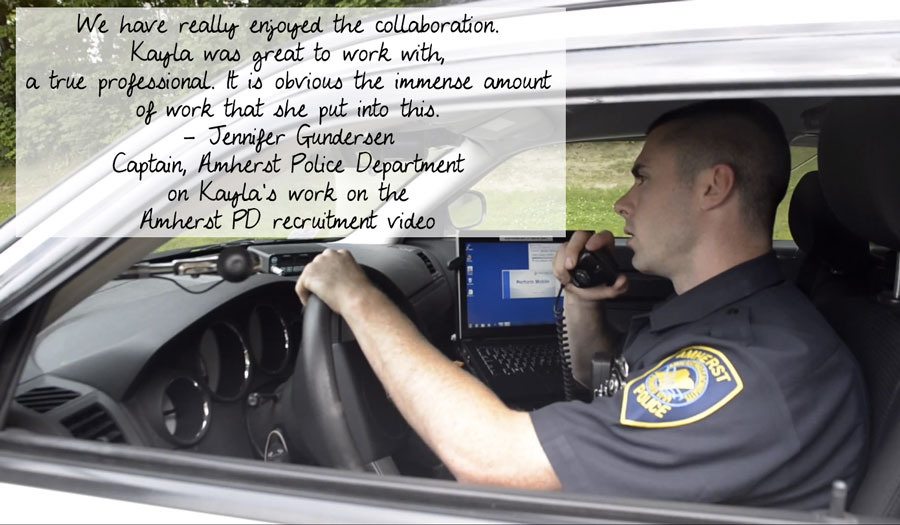 We have really enjoyed the collaboration.  Kayla was great to work with, a true professional.  It is obvious the immense amount of work that she put into this. - Jennifer Gundersen, Captain, Amherst Police Department on Kayla